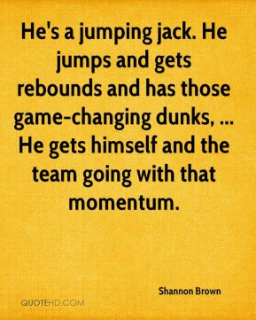 Shannon Brown  - He's a jumping jack. He jumps and gets rebounds and has those game-changing dunks, ... He gets himself and the team going with that momentum.