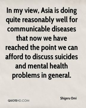 Shigeru Omi  - In my view, Asia is doing quite reasonably well for communicable diseases that now we have reached the point we can afford to discuss suicides and mental health problems in general.