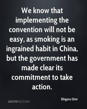 We know that implementing the convention will not be easy, as smoking is an ingrained habit in China, but the government has made clear its commitment to take action.