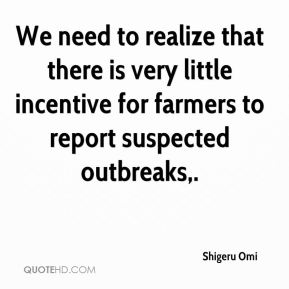 We need to realize that there is very little incentive for farmers to report suspected outbreaks.