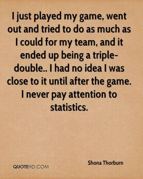 Shona Thorburn  - I just played my game, went out and tried to do as much as I could for my team, and it ended up being a triple-double.. I had no idea I was close to it until after the game. I never pay attention to statistics.