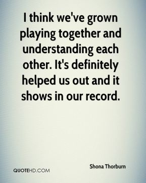 Shona Thorburn  - I think we've grown playing together and understanding each other. It's definitely helped us out and it shows in our record.