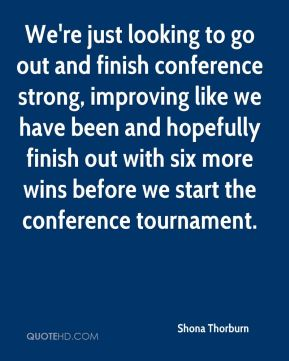 Shona Thorburn  - We're just looking to go out and finish conference strong, improving like we have been and hopefully finish out with six more wins before we start the conference tournament.