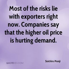 Soichiro Monji  - Most of the risks lie with exporters right now. Companies say that the higher oil price is hurting demand.