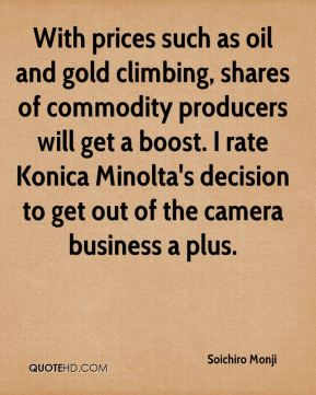 Soichiro Monji  - With prices such as oil and gold climbing, shares of commodity producers will get a boost. I rate Konica Minolta's decision to get out of the camera business a plus.