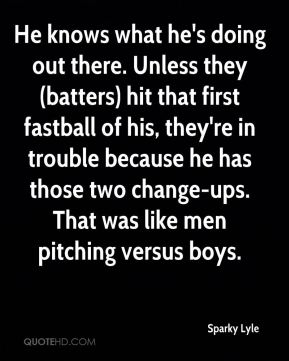Sparky Lyle  - He knows what he's doing out there. Unless they (batters) hit that first fastball of his, they're in trouble because he has those two change-ups. That was like men pitching versus boys.