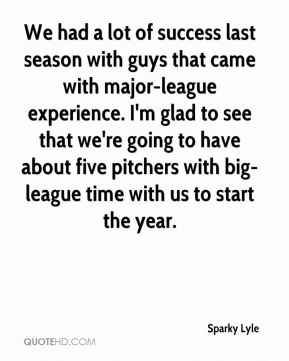 Sparky Lyle  - We had a lot of success last season with guys that came with major-league experience. I'm glad to see that we're going to have about five pitchers with big-league time with us to start the year.