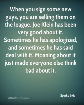 Sparky Lyle  - When you sign some new guys, you are selling them on the league. Joe Klein has been very good about it. Sometimes he has apologized, and sometimes he has said deal with it. Moaning about it just made everyone else think bad about it.