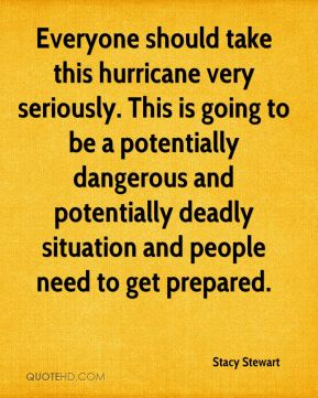 Stacy Stewart  - Everyone should take this hurricane very seriously. This is going to be a potentially dangerous and potentially deadly situation and people need to get prepared.