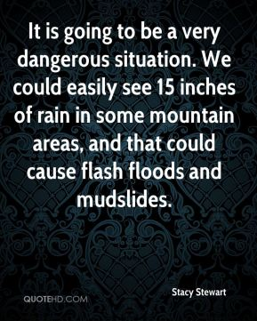 It is going to be a very dangerous situation. We could easily see 15 inches of rain in some mountain areas, and that could cause flash floods and mudslides.