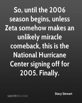 Stacy Stewart  - So, until the 2006 season begins, unless Zeta somehow makes an unlikely miracle comeback, this is the National Hurricane Center signing off for 2005. Finally.