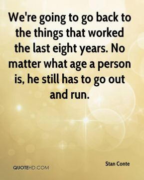 We're going to go back to the things that worked the last eight years. No matter what age a person is, he still has to go out and run.