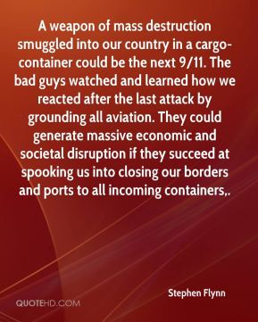 A weapon of mass destruction smuggled into our country in a cargo-container could be the next 9/11. The bad guys watched and learned how we reacted after the last attack by grounding all aviation. They could generate massive economic and societal disruption if they succeed at spooking us into closing our borders and ports to all incoming containers.