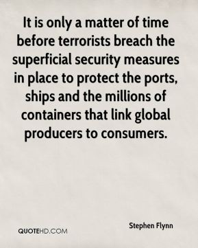 Stephen Flynn  - It is only a matter of time before terrorists breach the superficial security measures in place to protect the ports, ships and the millions of containers that link global producers to consumers.