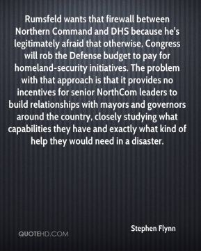 Stephen Flynn  - Rumsfeld wants that firewall between Northern Command and DHS because he's legitimately afraid that otherwise, Congress will rob the Defense budget to pay for homeland-security initiatives. The problem with that approach is that it provides no incentives for senior NorthCom leaders to build relationships with mayors and governors around the country, closely studying what capabilities they have and exactly what kind of help they would need in a disaster.