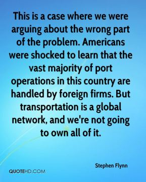 This is a case where we were arguing about the wrong part of the problem. Americans were shocked to learn that the vast majority of port operations in this country are handled by foreign firms. But transportation is a global network, and we're not going to own all of it.