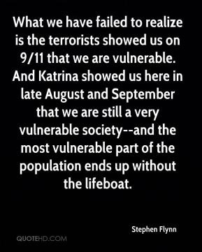 What we have failed to realize is the terrorists showed us on 9/11 that we are vulnerable. And Katrina showed us here in late August and September that we are still a very vulnerable society--and the most vulnerable part of the population ends up without the lifeboat.