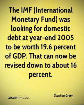Stephen Green  - The IMF (International Monetary Fund) was looking for domestic debt at year-end 2005 to be worth 19.6 percent of GDP. That can now be revised down to about 16 percent.