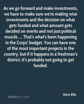 As we go forward and make investments, we have to make sure we're making wise investments and the decision on what gets funded and what amount gets decided on merits and not just political muscle, ... That's what's been happening in the Corps' budget. You can have one of the most important projects in the country, but if it happens in a freshman's district, it's probably not going to get funded.