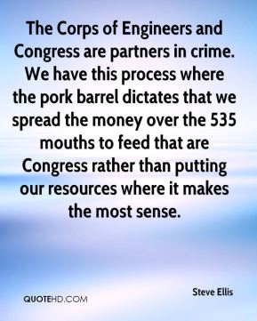 Steve Ellis  - The Corps of Engineers and Congress are partners in crime. We have this process where the pork barrel dictates that we spread the money over the 535 mouths to feed that are Congress rather than putting our resources where it makes the most sense.