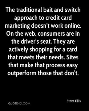 Steve Ellis  - The traditional bait and switch approach to credit card marketing doesn't work online. On the web, consumers are in the driver's seat. They are actively shopping for a card that meets their needs. Sites that make that process easy outperform those that don't.