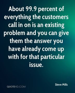 About 99.9 percent of everything the customers call in on is an existing problem and you can give them the answer you have already come up with for that particular issue.