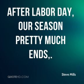 After Labor Day, our season pretty much ends.