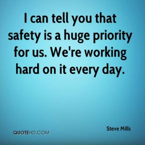 I can tell you that safety is a huge priority for us. We're working hard on it every day.