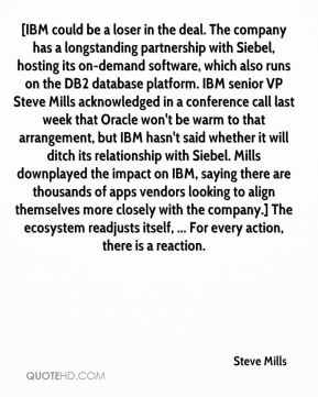 [IBM could be a loser in the deal. The company has a longstanding partnership with Siebel, hosting its on-demand software, which also runs on the DB2 database platform. IBM senior VP Steve Mills acknowledged in a conference call last week that Oracle won't be warm to that arrangement, but IBM hasn't said whether it will ditch its relationship with Siebel. Mills downplayed the impact on IBM, saying there are thousands of apps vendors looking to align themselves more closely with the company.] The ecosystem readjusts itself, ... For every action, there is a reaction.