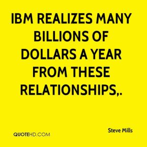 IBM realizes many billions of dollars a year from these relationships.