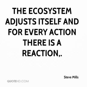 Steve Mills  - The ecosystem adjusts itself and for every action there is a reaction.