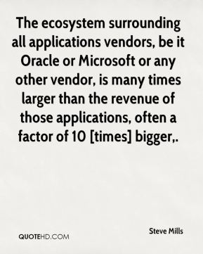 The ecosystem surrounding all applications vendors, be it Oracle or Microsoft or any other vendor, is many times larger than the revenue of those applications, often a factor of 10 [times] bigger.