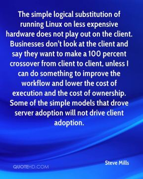 The simple logical substitution of running Linux on less expensive hardware does not play out on the client. Businesses don't look at the client and say they want to make a 100 percent crossover from client to client, unless I can do something to improve the workflow and lower the cost of execution and the cost of ownership. Some of the simple models that drove server adoption will not drive client adoption.