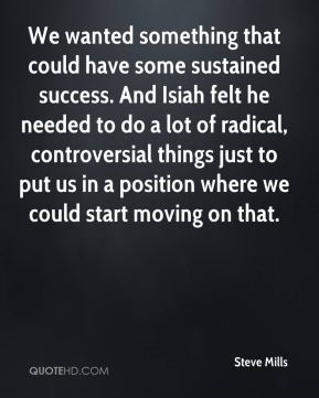 We wanted something that could have some sustained success. And Isiah felt he needed to do a lot of radical, controversial things just to put us in a position where we could start moving on that.