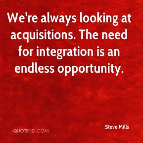 We're always looking at acquisitions. The need for integration is an endless opportunity.