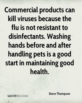 Commercial products can kill viruses because the flu is not resistant to disinfectants. Washing hands before and after handling pets is a good start in maintaining good health.