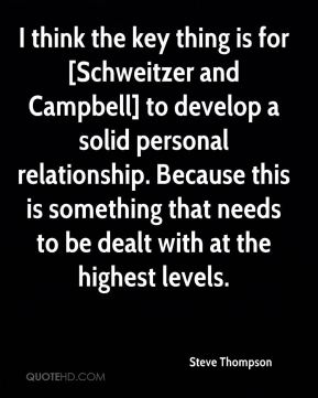 I think the key thing is for [Schweitzer and Campbell] to develop a solid personal relationship. Because this is something that needs to be dealt with at the highest levels.