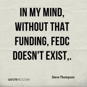 In my mind, without that funding, FEDC doesn't exist.