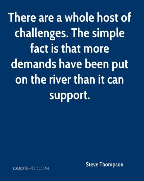 There are a whole host of challenges. The simple fact is that more demands have been put on the river than it can support.