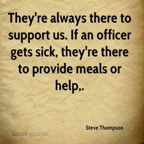They're always there to support us. If an officer gets sick, they're there to provide meals or help.