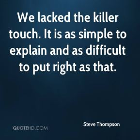 Steve Thompson  - We lacked the killer touch. It is as simple to explain and as difficult to put right as that.