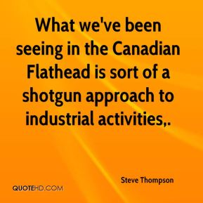 What we've been seeing in the Canadian Flathead is sort of a shotgun approach to industrial activities.