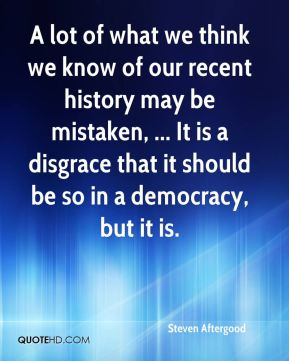 Steven Aftergood  - A lot of what we think we know of our recent history may be mistaken, ... It is a disgrace that it should be so in a democracy, but it is.