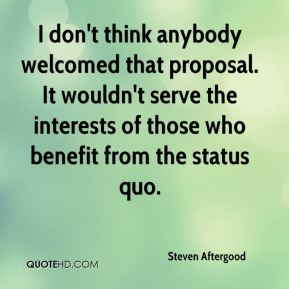 I don't think anybody welcomed that proposal. It wouldn't serve the interests of those who benefit from the status quo.