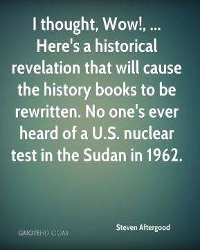 Steven Aftergood  - I thought, Wow!, ... Here's a historical revelation that will cause the history books to be rewritten. No one's ever heard of a U.S. nuclear test in the Sudan in 1962.