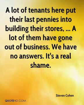 Steven Cohen  - A lot of tenants here put their last pennies into building their stores, ... A lot of them have gone out of business. We have no answers. It's a real shame.