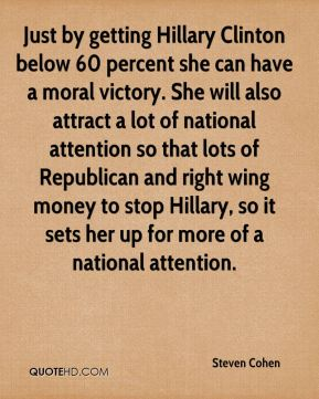 Steven Cohen  - Just by getting Hillary Clinton below 60 percent she can have a moral victory. She will also attract a lot of national attention so that lots of Republican and right wing money to stop Hillary, so it sets her up for more of a national attention.