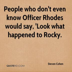 Steven Cohen  - People who don't even know Officer Rhodes would say, 'Look what happened to Rocky.