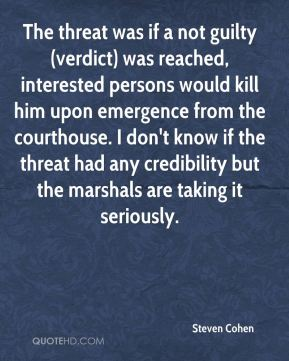 Steven Cohen  - The threat was if a not guilty (verdict) was reached, interested persons would kill him upon emergence from the courthouse. I don't know if the threat had any credibility but the marshals are taking it seriously.