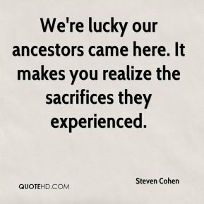 Steven Cohen  - We're lucky our ancestors came here. It makes you realize the sacrifices they experienced.